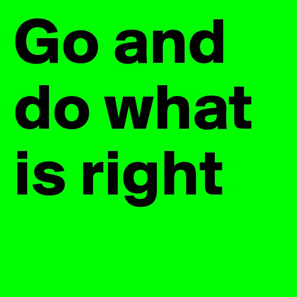 Go and  do what is right