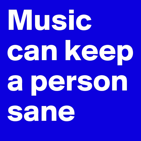 Music can keep a person sane