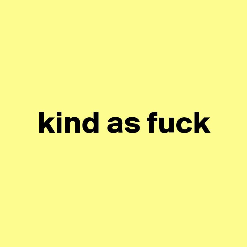 kind as fuck