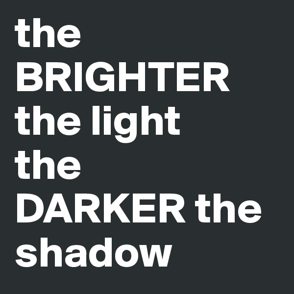 the BRIGHTER the light  the DARKER the shadow