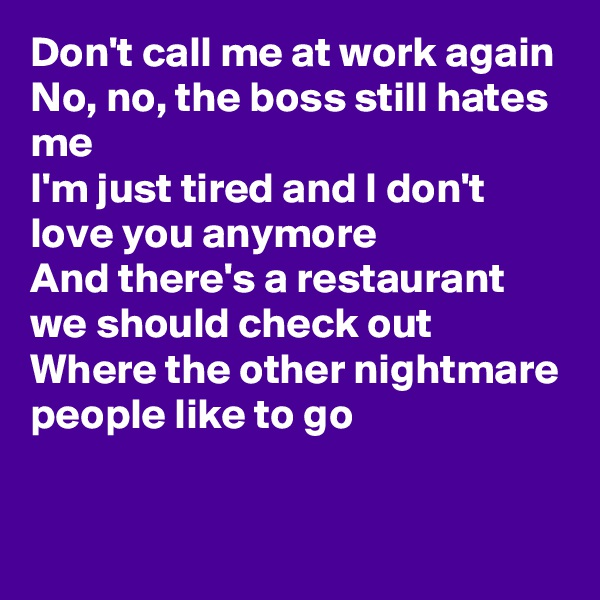 Don't call me at work again No, no, the boss still hates me I'm just tired and I don't love you anymore And there's a restaurant we should check out  Where the other nightmare people like to go