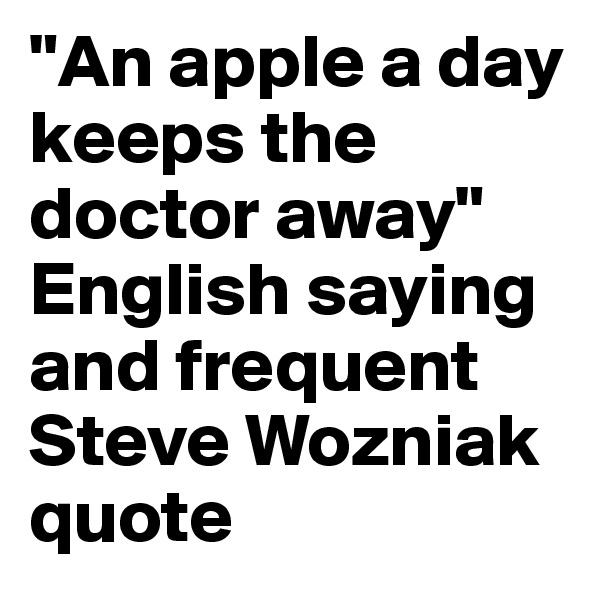 """An apple a day keeps the doctor away"" English saying and frequent Steve Wozniak quote"
