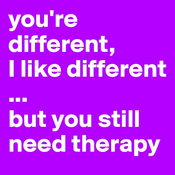 you're different, I like different ... but you still need therapy