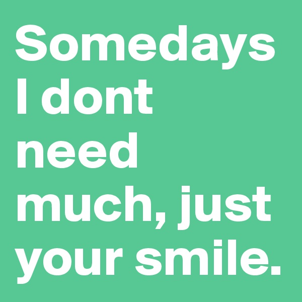 Somedays I dont need much, just your smile.