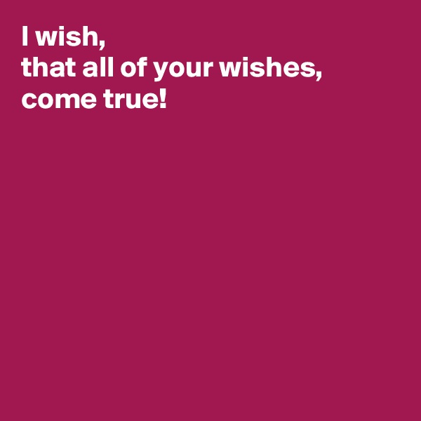I wish,  that all of your wishes, come true!