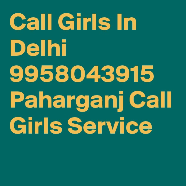 Call Girls In Delhi 9958043915 Paharganj Call Girls Service