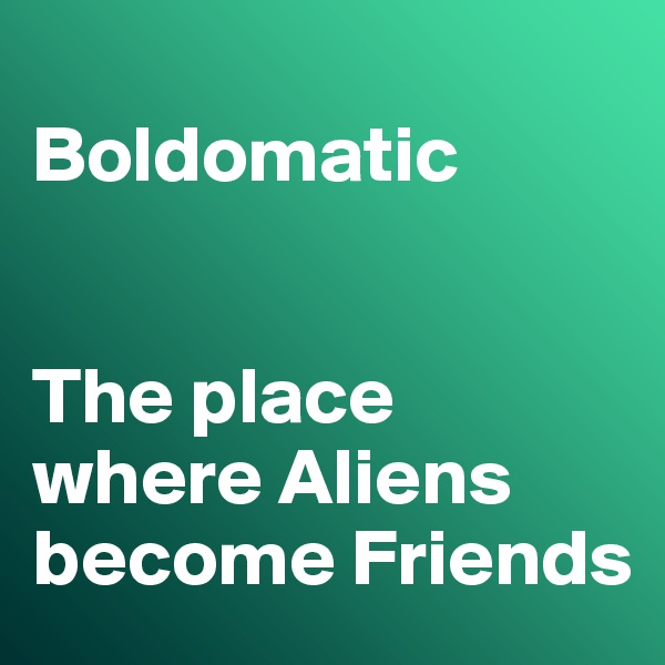 Boldomatic    The place where Aliens become Friends