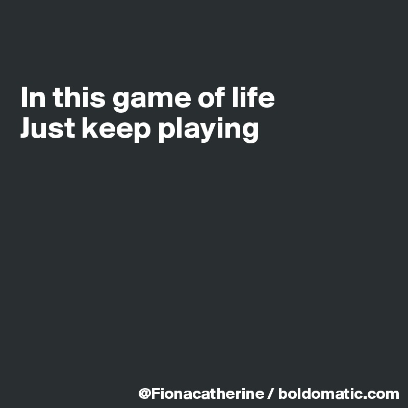 In this game of life Just keep playing