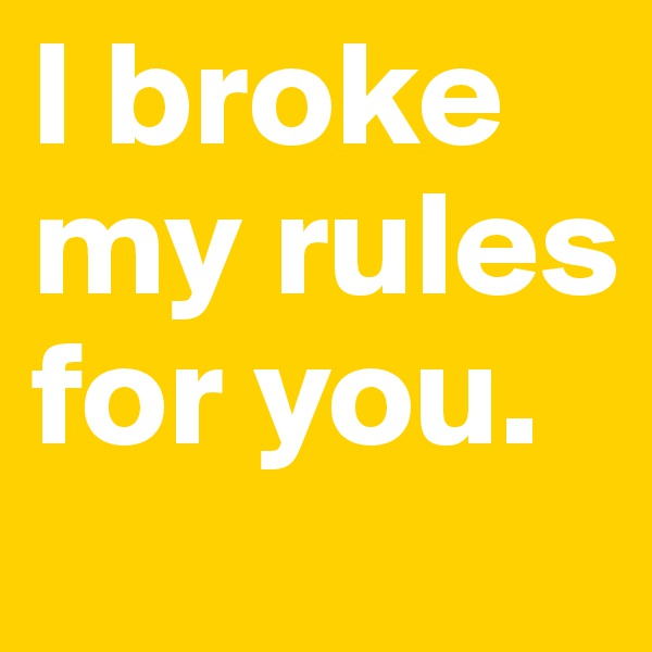 I broke my rules for you.
