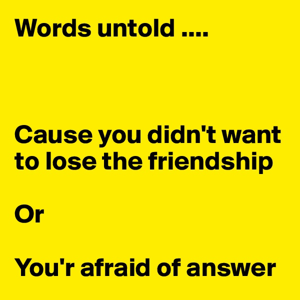 Words untold ....     Cause you didn't want to lose the friendship  Or   You'r afraid of answer