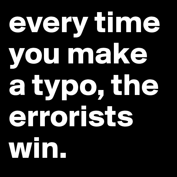 every time you make a typo, the errorists win.