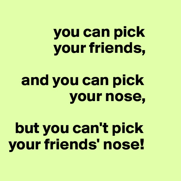 you can pick                your friends,      and you can pick                    your nose,    but you can't pick your friends' nose!