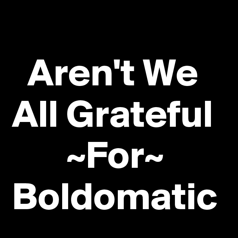 Aren't We All Grateful        ~For~ Boldomatic