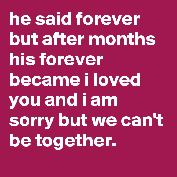 he said forever but after months his forever became i loved you and i am sorry but we can't be together.