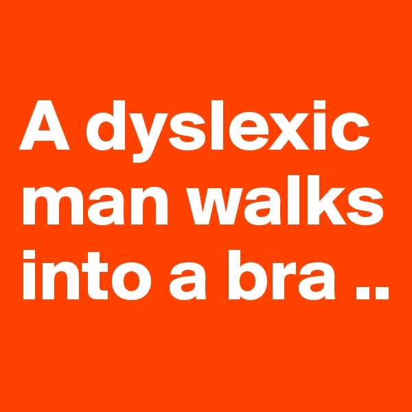 A dyslexic man walks into a bra ..