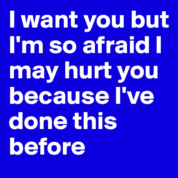 I want you but I'm so afraid I may hurt you because I've done this before