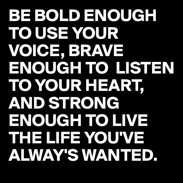 BE BOLD ENOUGH TO USE YOUR VOICE, BRAVE ENOUGH TO  LISTEN TO YOUR HEART, AND STRONG ENOUGH TO LIVE THE LIFE YOU'VE ALWAY'S WANTED.
