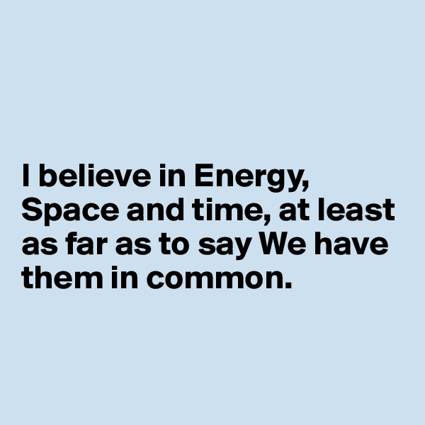 I believe in Energy, Space and time, at least as far as to say We have them in common.
