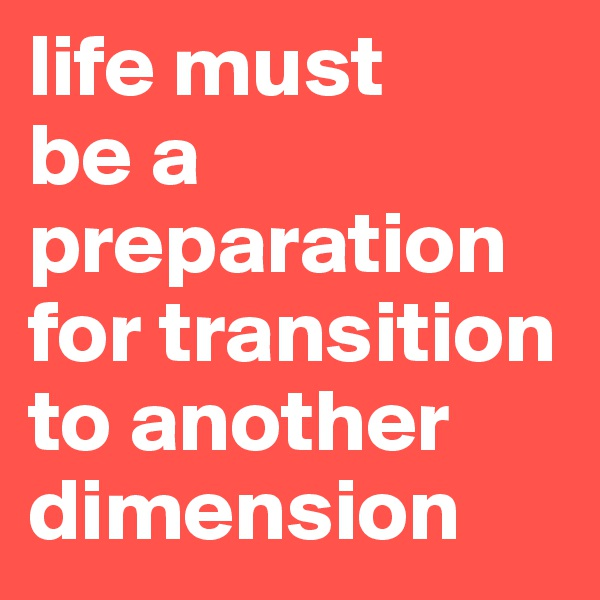 life must  be a preparation for transition to another dimension