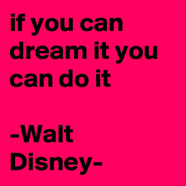 if you can dream it you can do it  -Walt Disney-