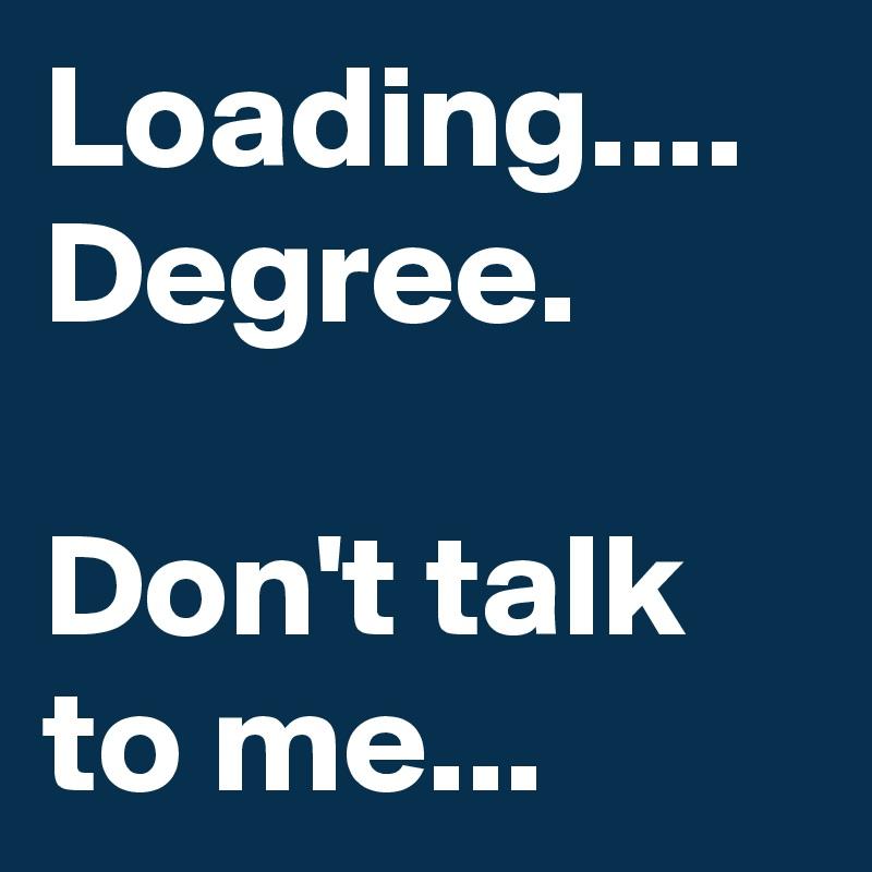 Loading.... Degree.   Don't talk to me...