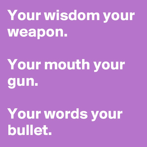 Your wisdom your weapon.  Your mouth your gun.  Your words your bullet.