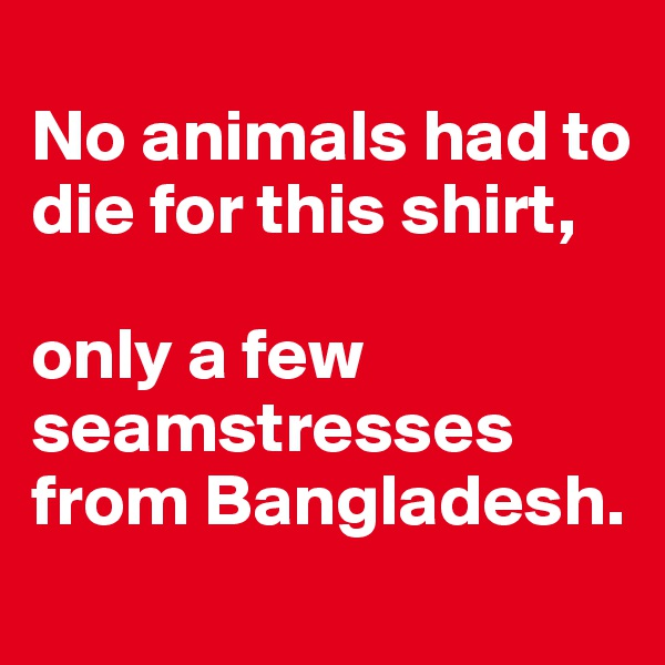 No animals had to die for this shirt,    only a few seamstresses from Bangladesh.