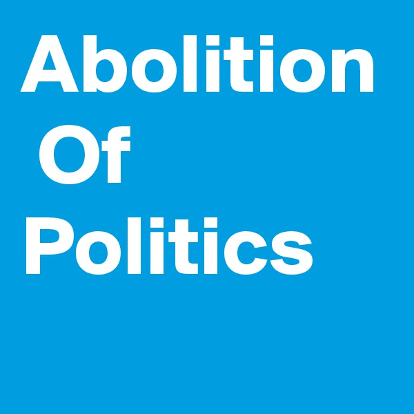Abolition  Of Politics