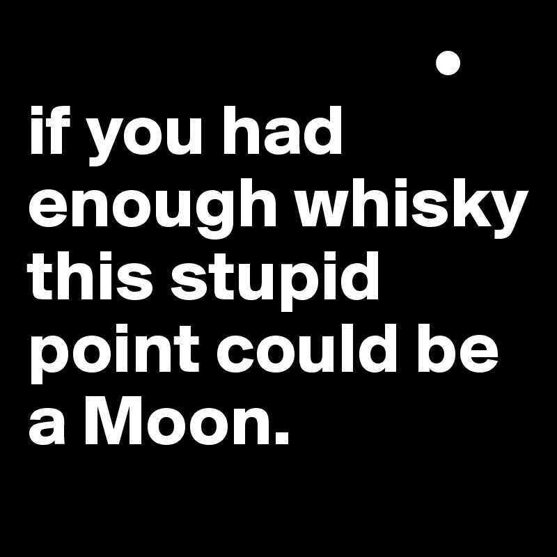 • if you had enough whisky this stupid point could be a Moon.