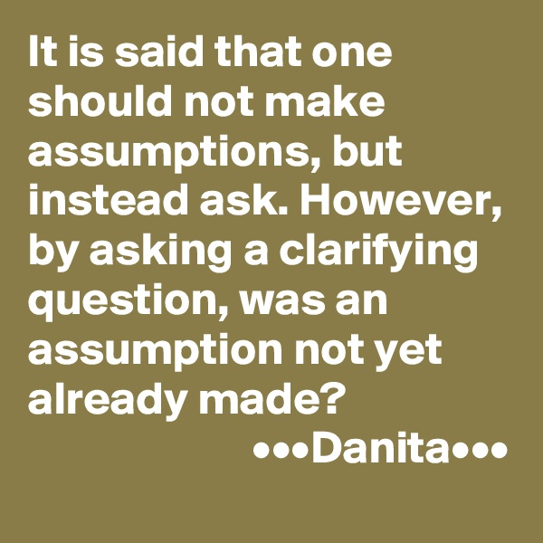 It is said that one should not make assumptions, but instead ask. However, by asking a clarifying question, was an assumption not yet already made?                         •••Danita•••