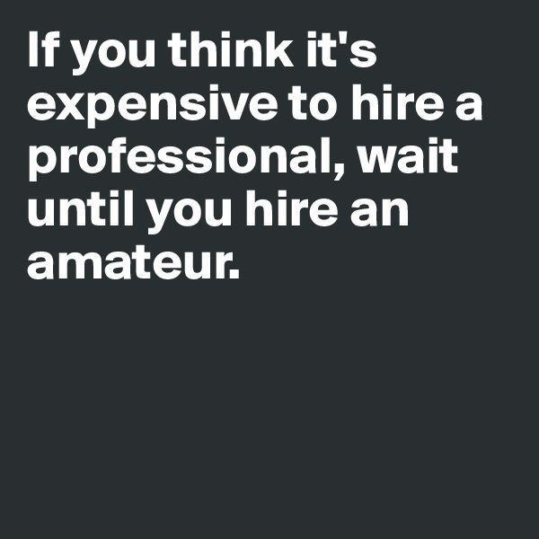 If you think it's expensive to hire a professional, wait until you hire an amateur.