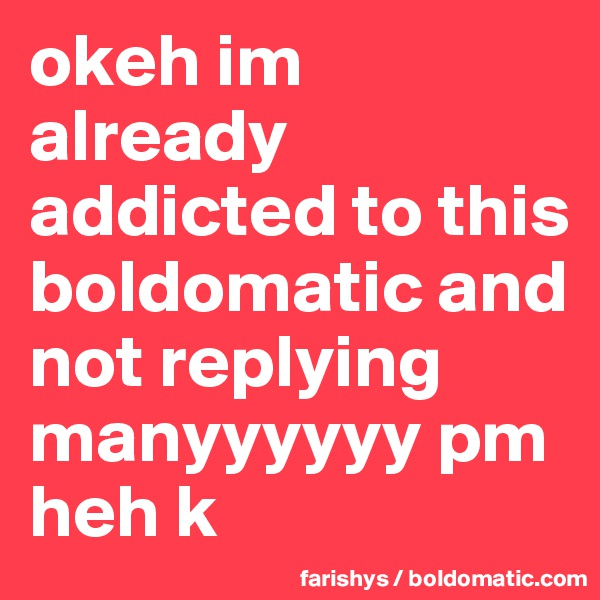 okeh im already addicted to this boldomatic and not replying manyyyyyy pm heh k