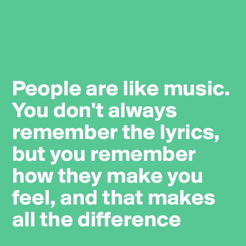 People are like music. You don't always remember the lyrics, but you remember how they make you feel, and that makes all the difference