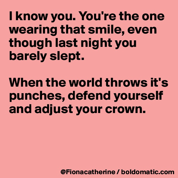 I know you. You're the one wearing that smile, even  though last night you  barely slept.  When the world throws it's punches, defend yourself and adjust your crown.