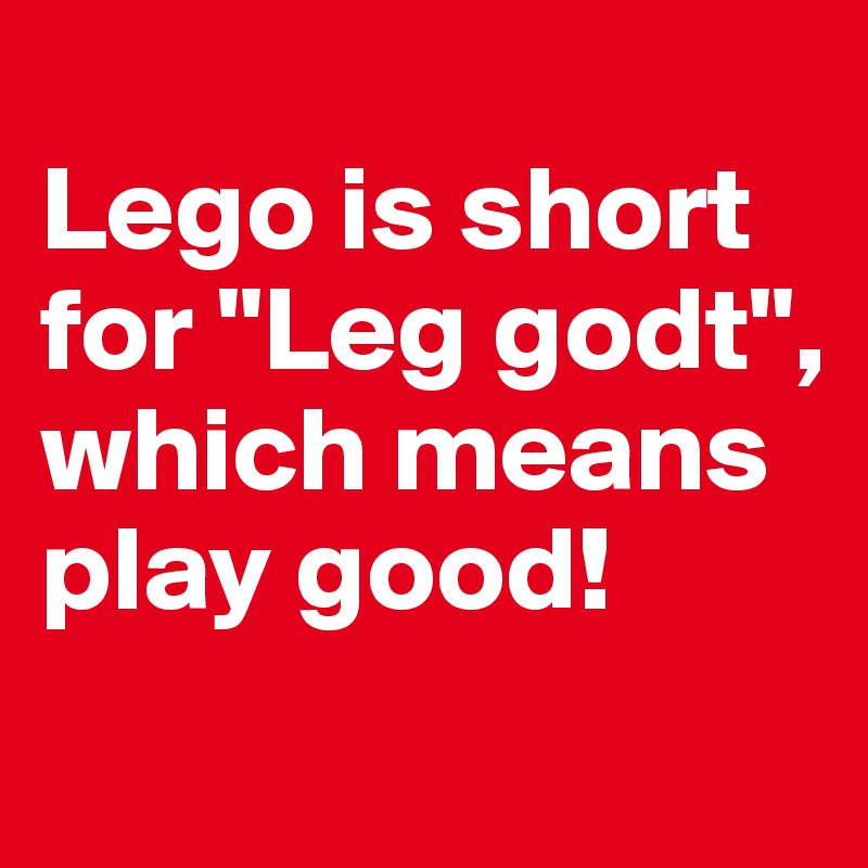 """Lego is short for """"Leg godt"""", which means play good!"""