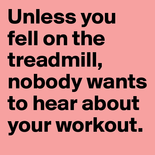 Unless you fell on the treadmill, nobody wants to hear about your workout.