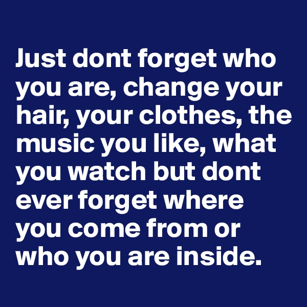 Just dont forget who you are, change your hair, your clothes, the music you like, what you watch but dont ever forget where you come from or who you are inside.