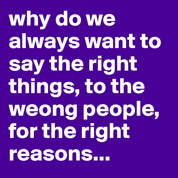 why do we always want to say the right things, to the weong people, for the right reasons...
