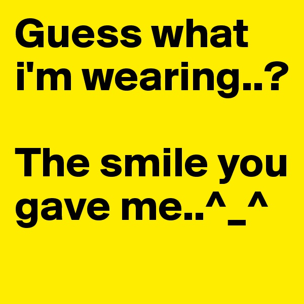Guess what i'm wearing..?  The smile you gave me..^_^