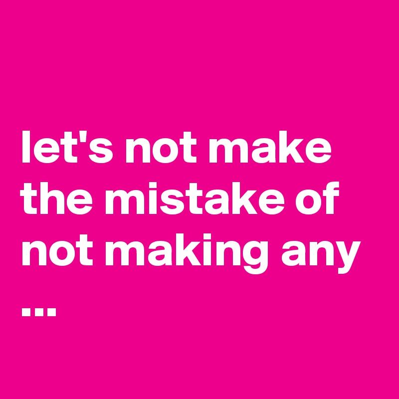 let's not make the mistake of not making any ...