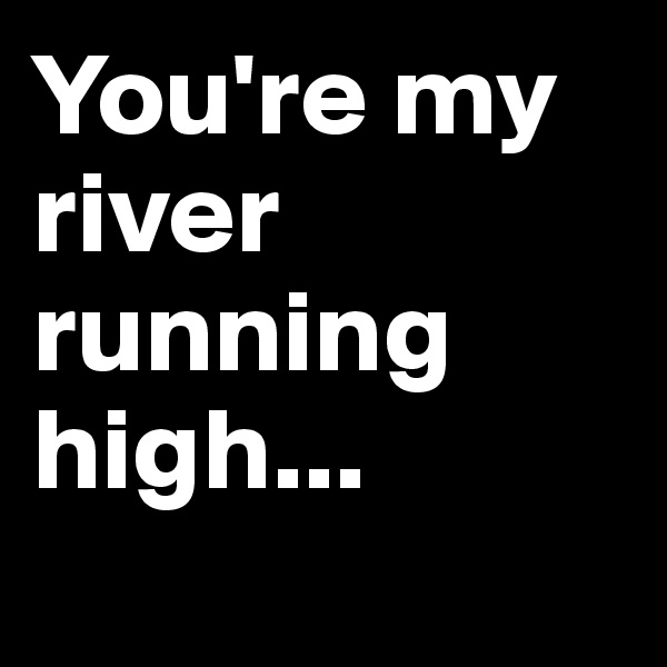 You're my river running high...