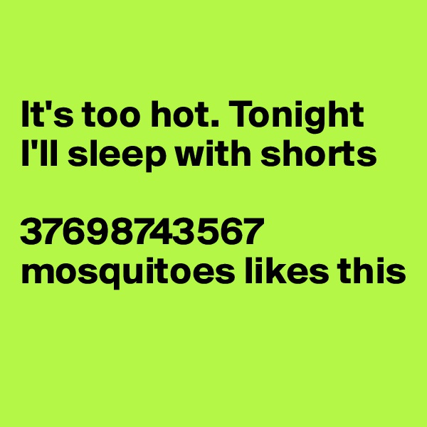 It's too hot. Tonight I'll sleep with shorts  37698743567 mosquitoes likes this