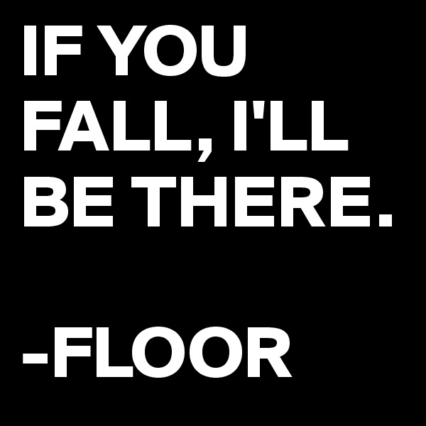 IF YOU FALL, I'LL BE THERE.  -FLOOR