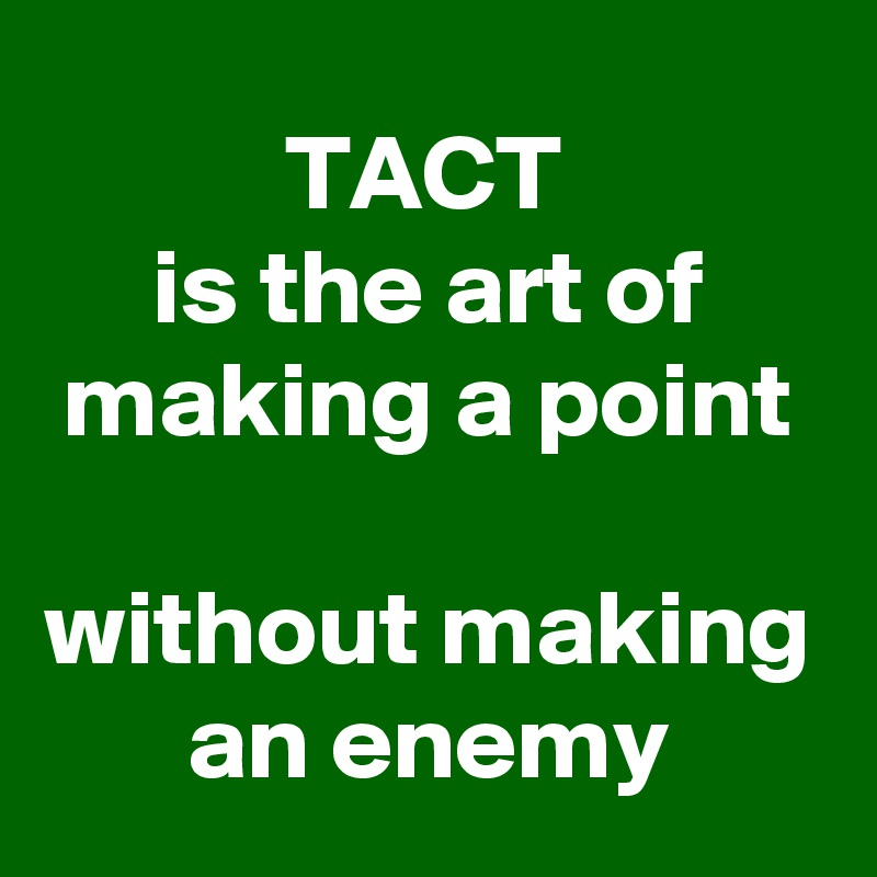 TACT  is the art of making a point   without making an enemy