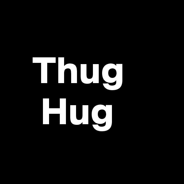 Thug     Hug