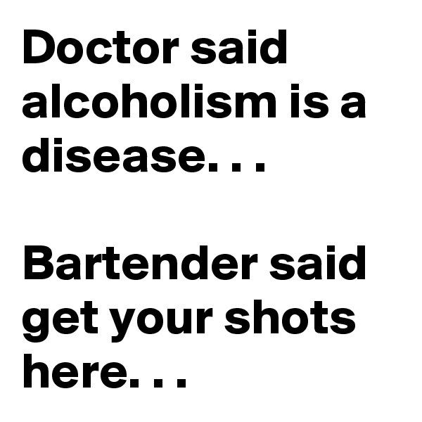 Doctor said alcoholism is a disease. . .  Bartender said get your shots here. . .