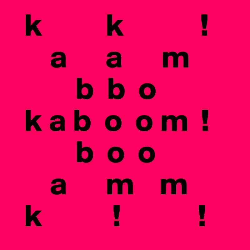 k          k            !       a      a      m           b  b  o   k a b  o  o m  !           b  o  o        a      m    m   k           !            !