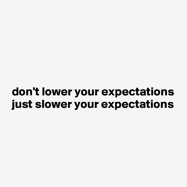 don't lower your expectations  just slower your expectations