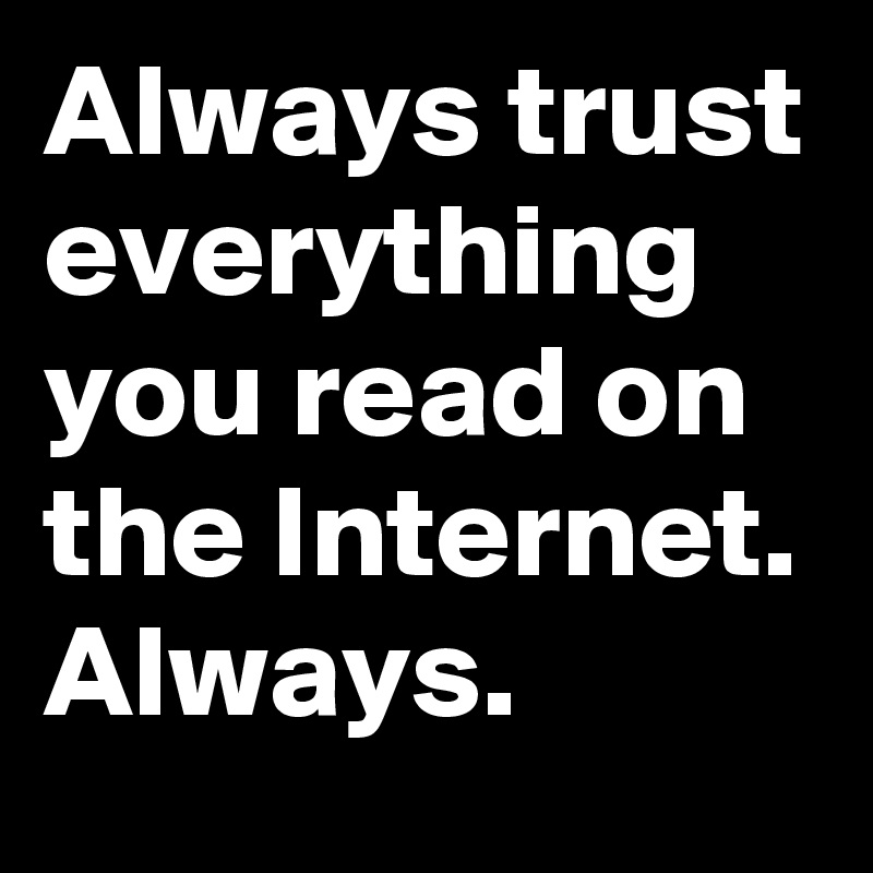 Always trust everything you read on the Internet. Always.