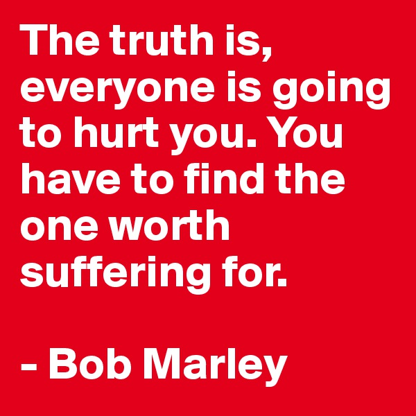 The truth is, everyone is going to hurt you. You have to find the one worth suffering for.   - Bob Marley
